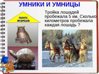 УМНИКИ И УМНИЦЫ Тройка лошадей пробежала 5 км. Сколько километров пробежала к...