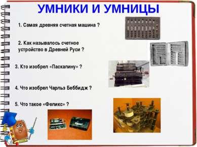 УМНИКИ И УМНИЦЫ 1. Самая древняя счетная машина ? 2. Как называлось счетное у...