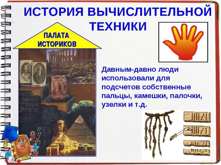 ИСТОРИЯ ВЫЧИСЛИТЕЛЬНОЙ ТЕХНИКИ Давным-давно люди использовали для подсчетов с...
