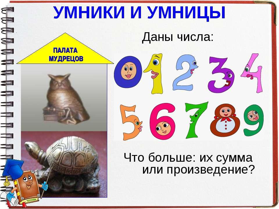 УМНИКИ И УМНИЦЫ Даны числа: Что больше: их сумма или произведение?