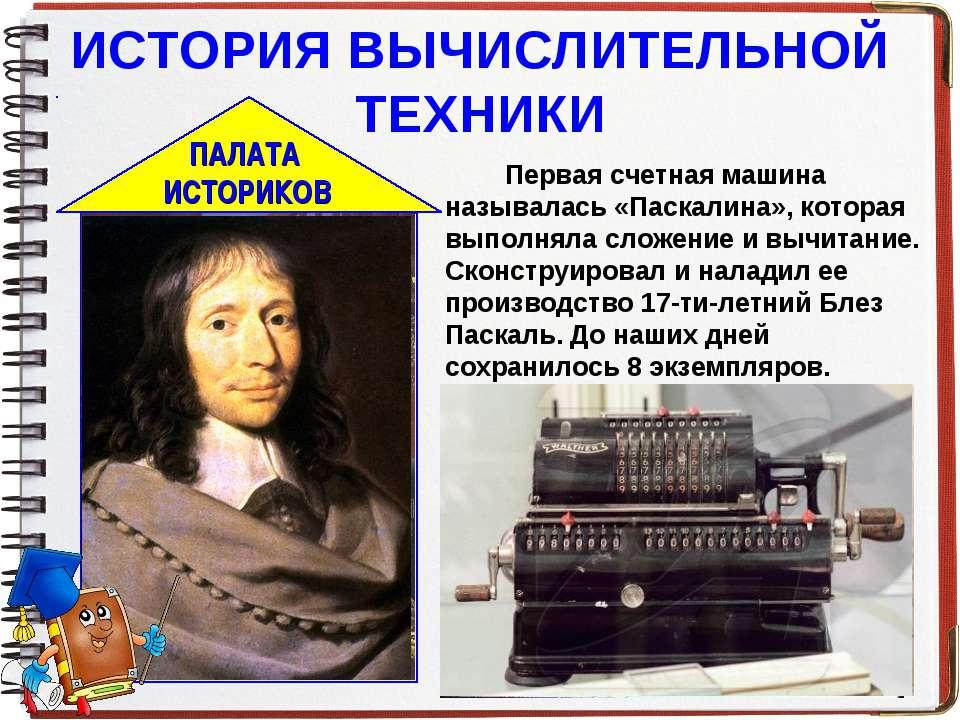 ИСТОРИЯ ВЫЧИСЛИТЕЛЬНОЙ ТЕХНИКИ Первая счетная машина называлась «Паскалина», ...