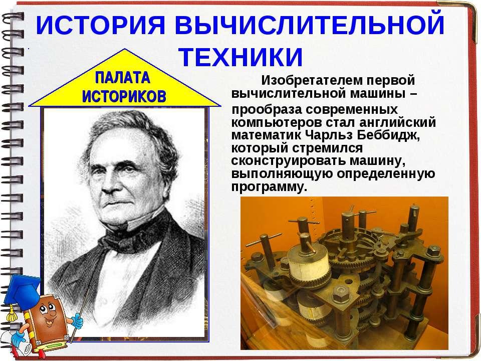 ИСТОРИЯ ВЫЧИСЛИТЕЛЬНОЙ ТЕХНИКИ Изобретателем первой вычислительной машины – п...