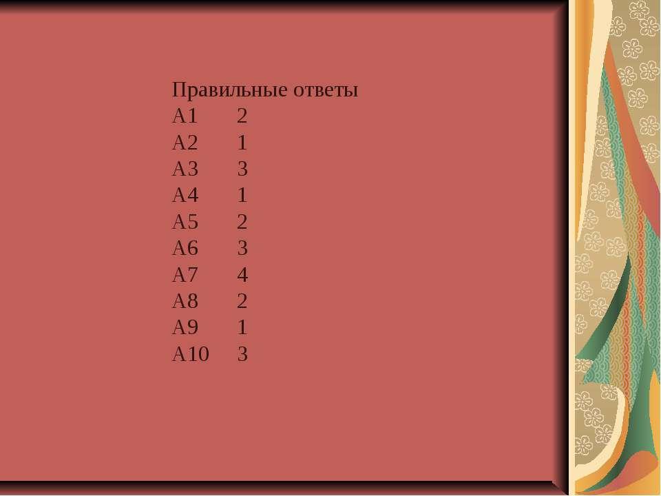 Правильные ответы А1 2 А2 1 А3 3 А4 1 А5 2 А6 3 А7 4 А8 2 А9 1 А10 3