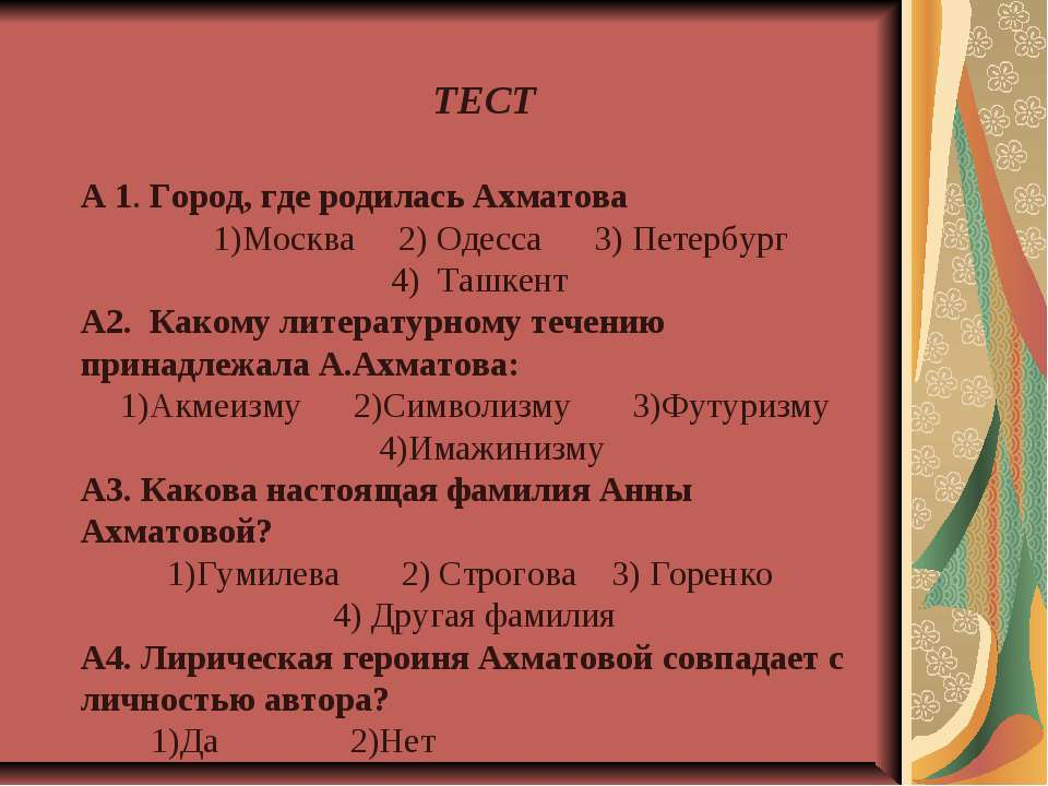 А 1. Город, где родилась Ахматова 1)Москва 2) Одесса 3) Петербург 4) Ташкент ...
