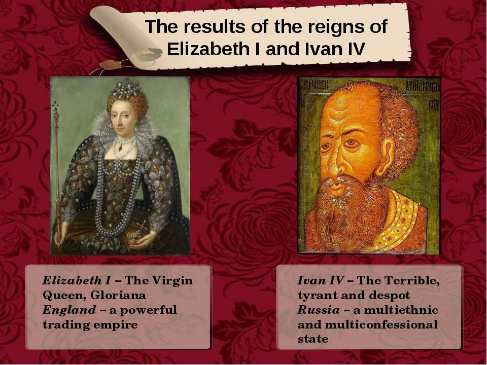 The results of the reigns of Elizabeth I and Ivan IV Elizabeth I – The Virgin...