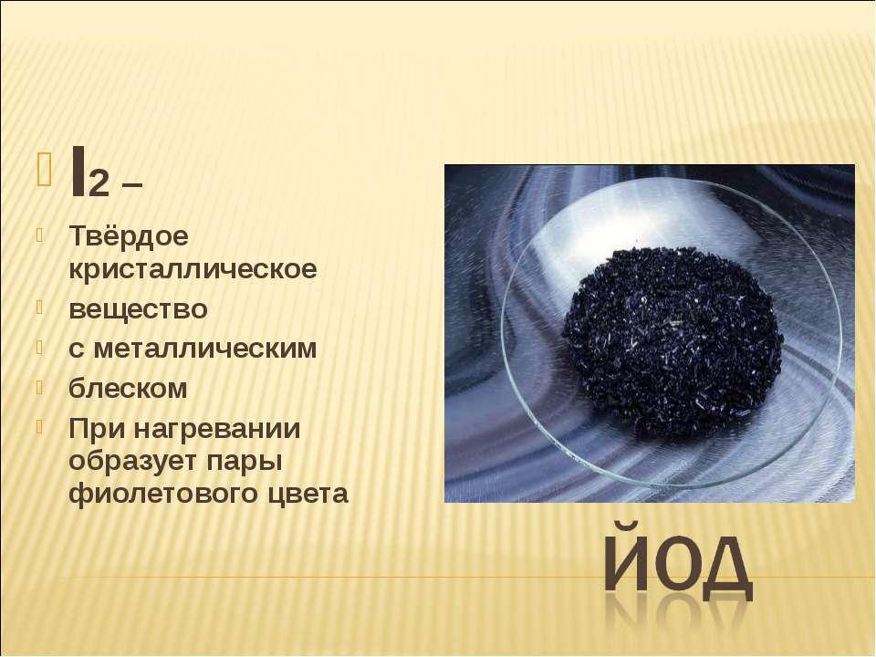 I2 – Твёрдое кристаллическое вещество с металлическим блеском При нагревании ...