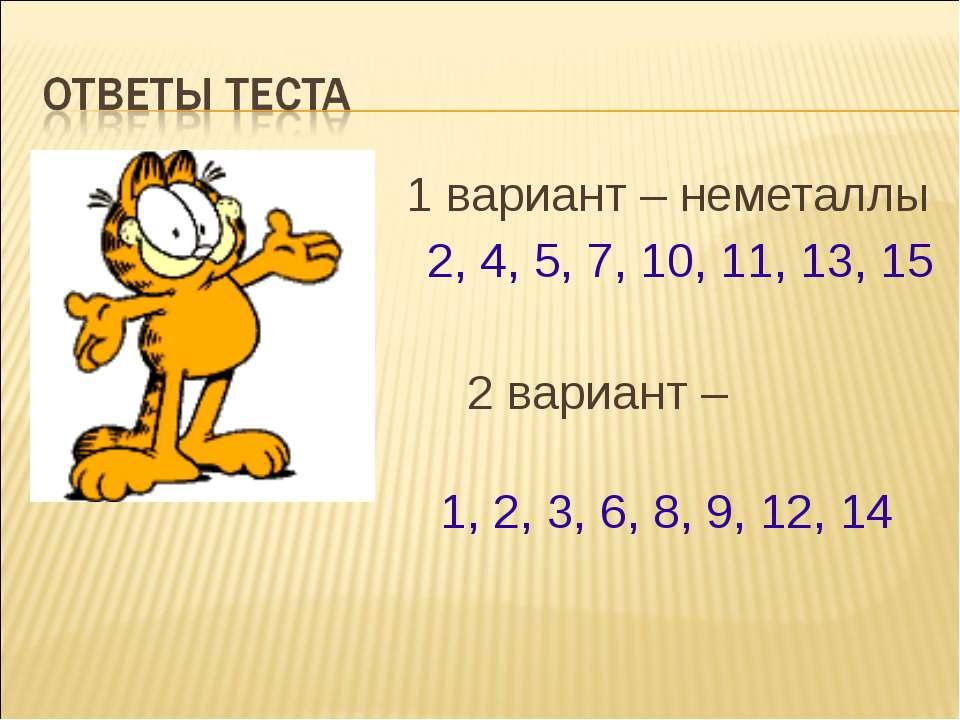 1 вариант – неметаллы 2, 4, 5, 7, 10, 11, 13, 15 2 вариант – металлы 1, 2, 3,...