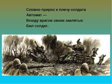 Словно прирос к плечу солдата Автомат — Всюду врагов своих заклятых Бил солдат.