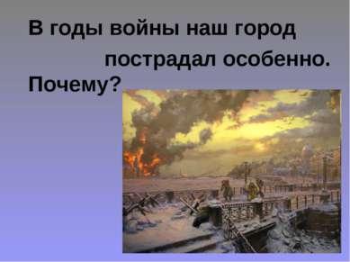 В годы войны наш город пострадал особенно. Почему?