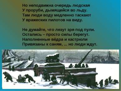 Но неподвижна очередь людская У проруби, дымящейся во льду. Там люди воду мед...