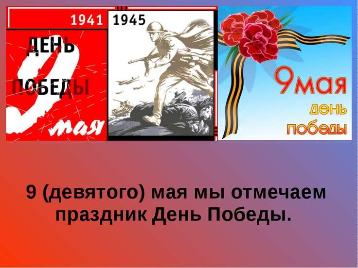 9 (девятого) мая мы отмечаем праздник День Победы.
