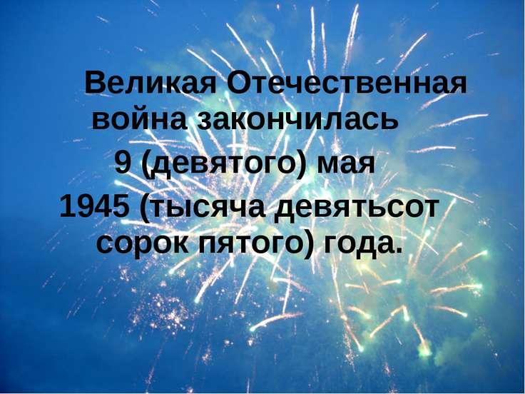 Великая Отечественная война закончилась 9 (девятого) мая 1945 (тысяча девятьс...