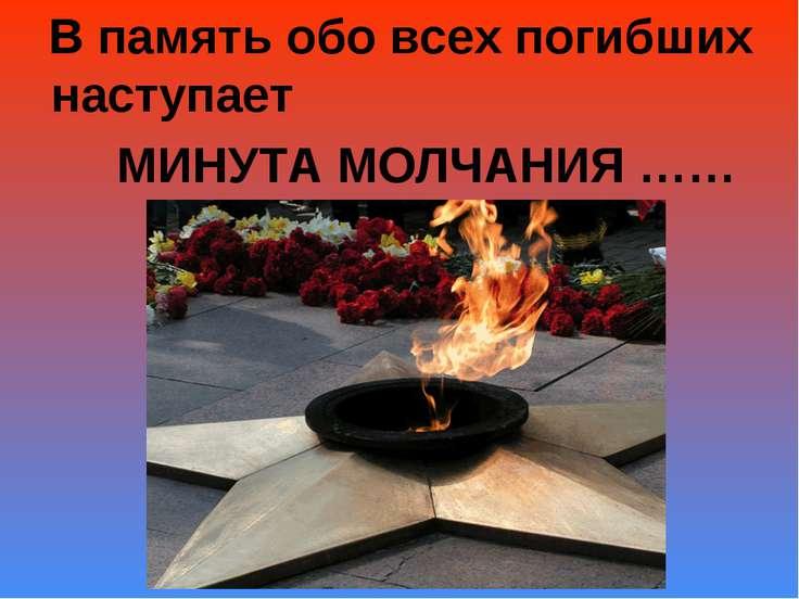 В память обо всех погибших наступает МИНУТА МОЛЧАНИЯ ……