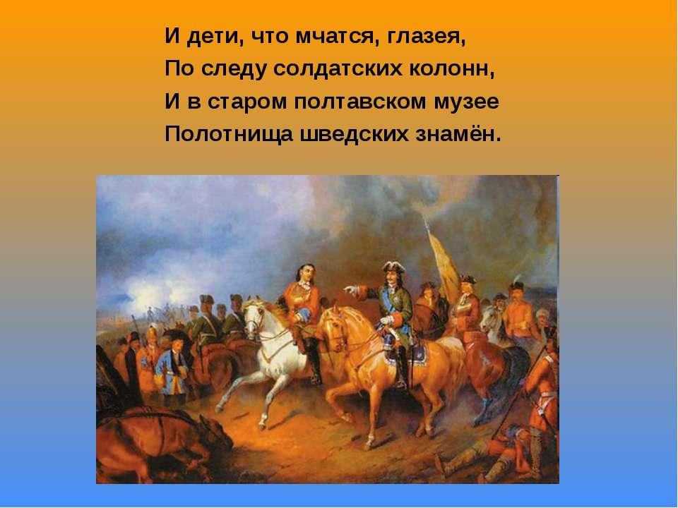 И дети, что мчатся, глазея, По следу солдатских колонн, И в старом полтавском...