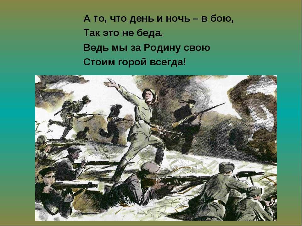 А то, что день и ночь – в бою, Так это не беда. Ведь мы за Родину свою Стоим ...