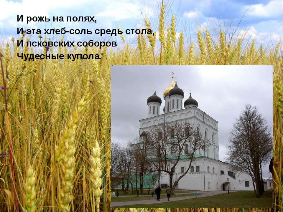 И рожь на полях, И эта хлеб-соль средь стола, И псковских соборов Чудесные ку...