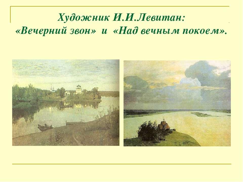 Художник И.И.Левитан: «Вечерний звон» и «Над вечным покоем».