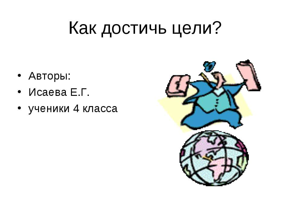 Как достичь цели? Авторы: Исаева Е.Г. ученики 4 класса
