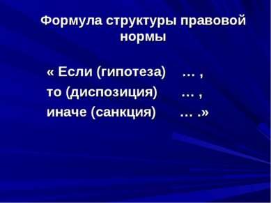 Формула структуры правовой нормы « Если (гипотеза) … , то (диспозиция) … , ин...