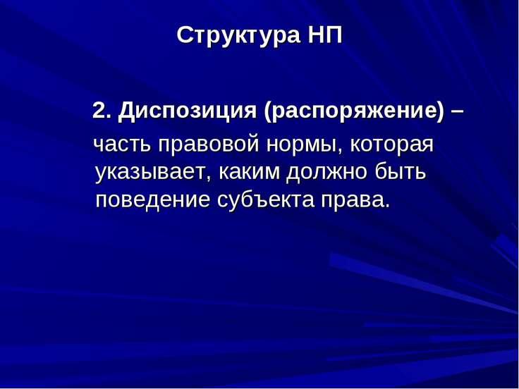 Структура НП 2. Диспозиция (распоряжение) – часть правовой нормы, которая ука...