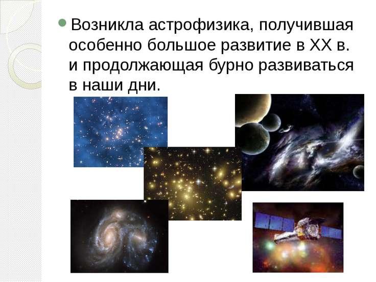 Возникла астрофизика, получившая особенно большое развитие в XX в. и продолжа...