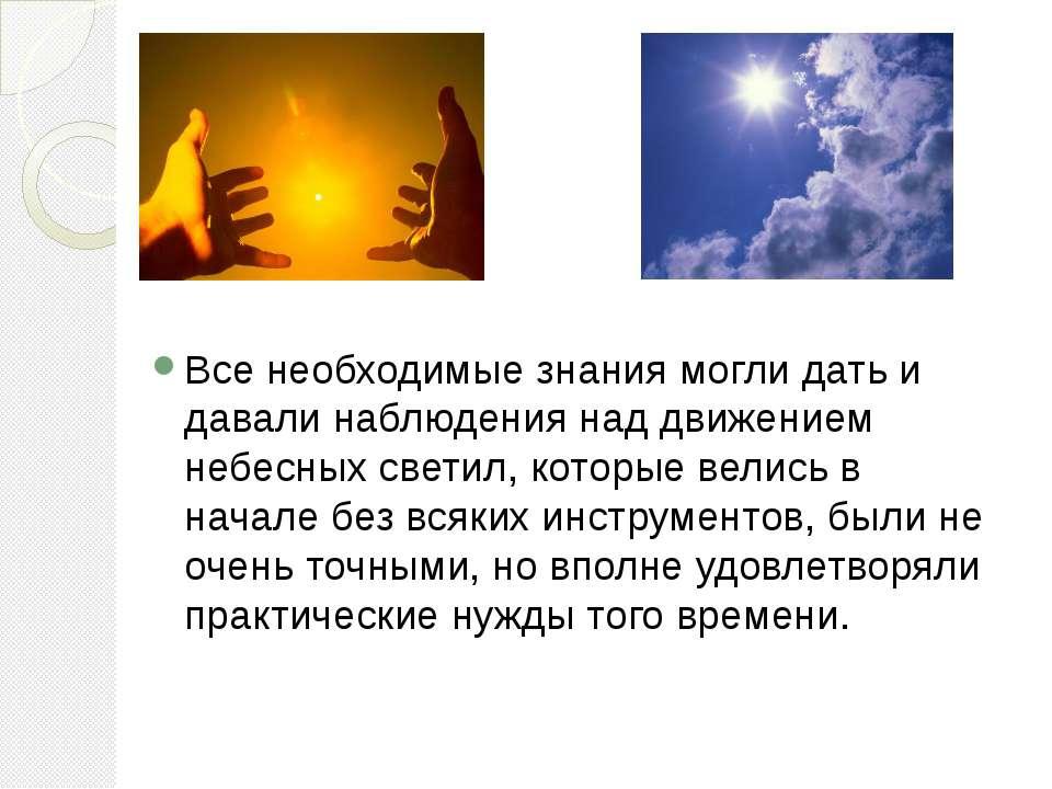Все необходимые знания могли дать и давали наблюдения над движением небесных ...
