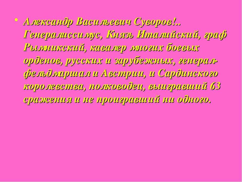 Александр Васильевич Суворов!.. Генералиссимус, Князь Италийский, граф Рымник...