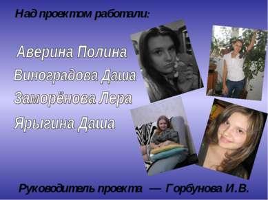 Руководитель проекта — Горбунова И.В. Над проектом работали: