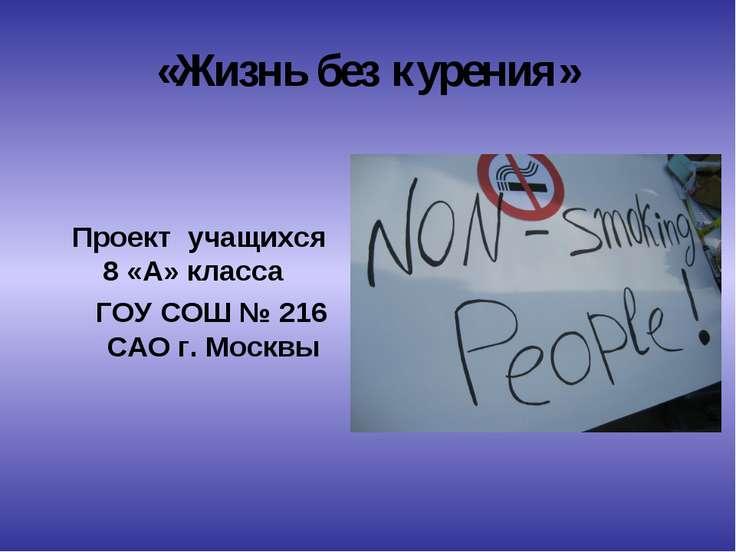 «Жизнь без курения» Проeкт учащихся 8 «А» класса ГОУ СОШ № 216 САО г. Москвы