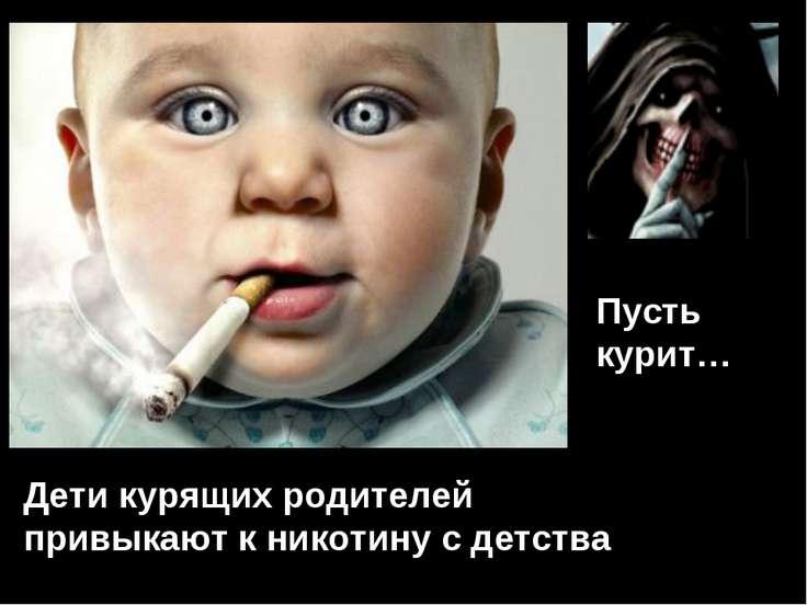 Дети курящих родителей привыкают к никотину с детства Пусть курит…