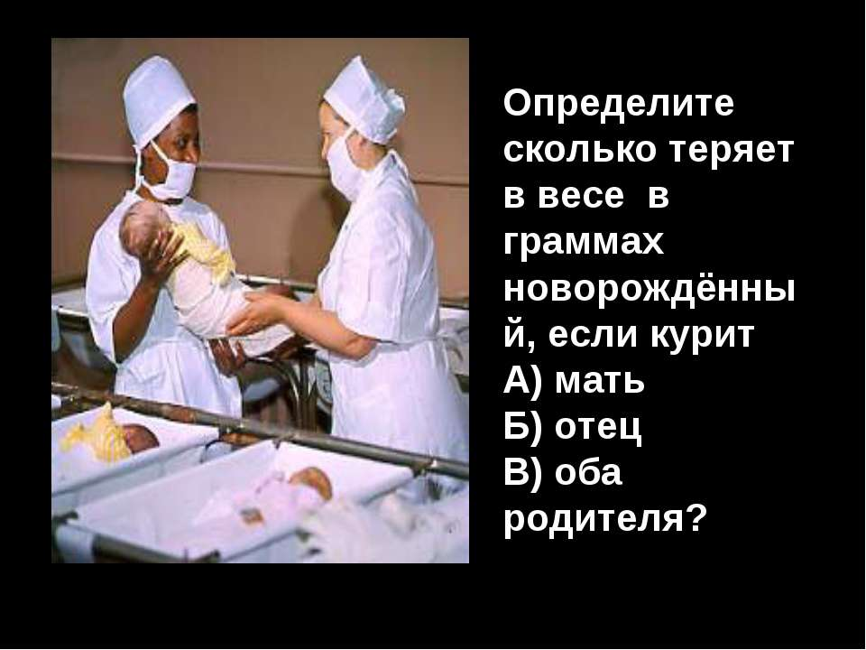 Определите сколько теряет в весе в граммах новорождённый, если курит А) мать ...