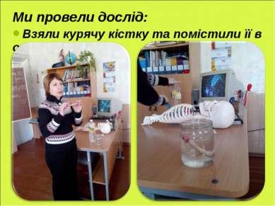 Ми провели дослід: Взяли курячу кістку та помістили її в оцет.