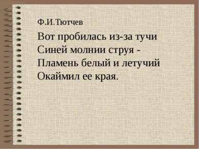 Ф.И.Тютчев Вот пробилась из-за тучи Синей молнии струя - Пламень белый и лету...