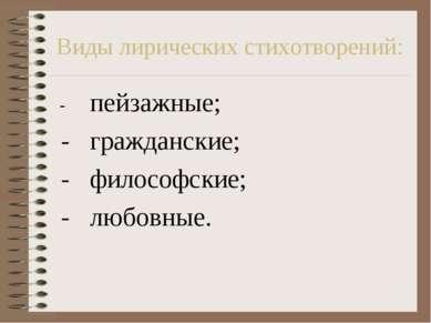 Виды лирических стихотворений: - пейзажные; - гражданские; - философские; - л...