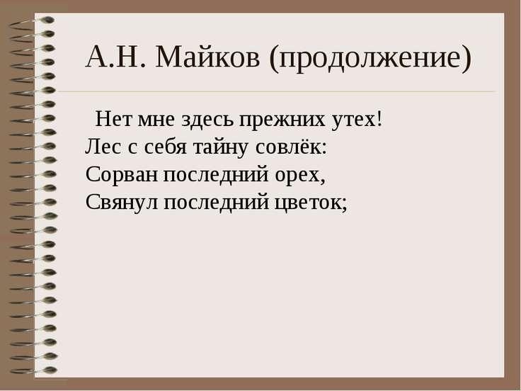 А.Н. Майков (продолжение) Нет мне здесь прежних утех! Лес с себя тайну совлёк...