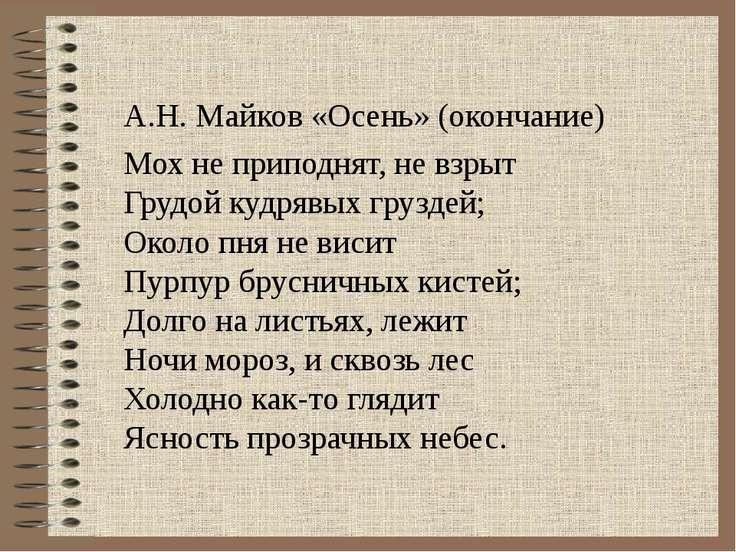 А.Н. Майков «Осень» (окончание) Мох не приподнят, не взрыт Грудой кудрявых гр...