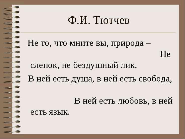 Ф.И. Тютчев Не то, что мните вы, природа – Не слепок, не бездушный лик. В ней...
