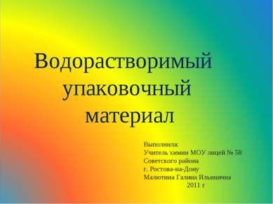 Водорастворимый упаковочный материал Выполнила: Учитель химии МОУ лицей № 58 ...