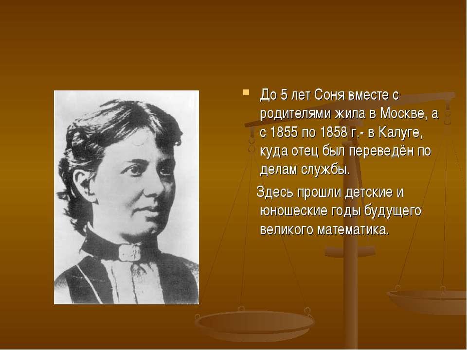 До 5 лет Соня вместе с родителями жила в Москве, а с 1855 по 1858 г.- в Калуг...