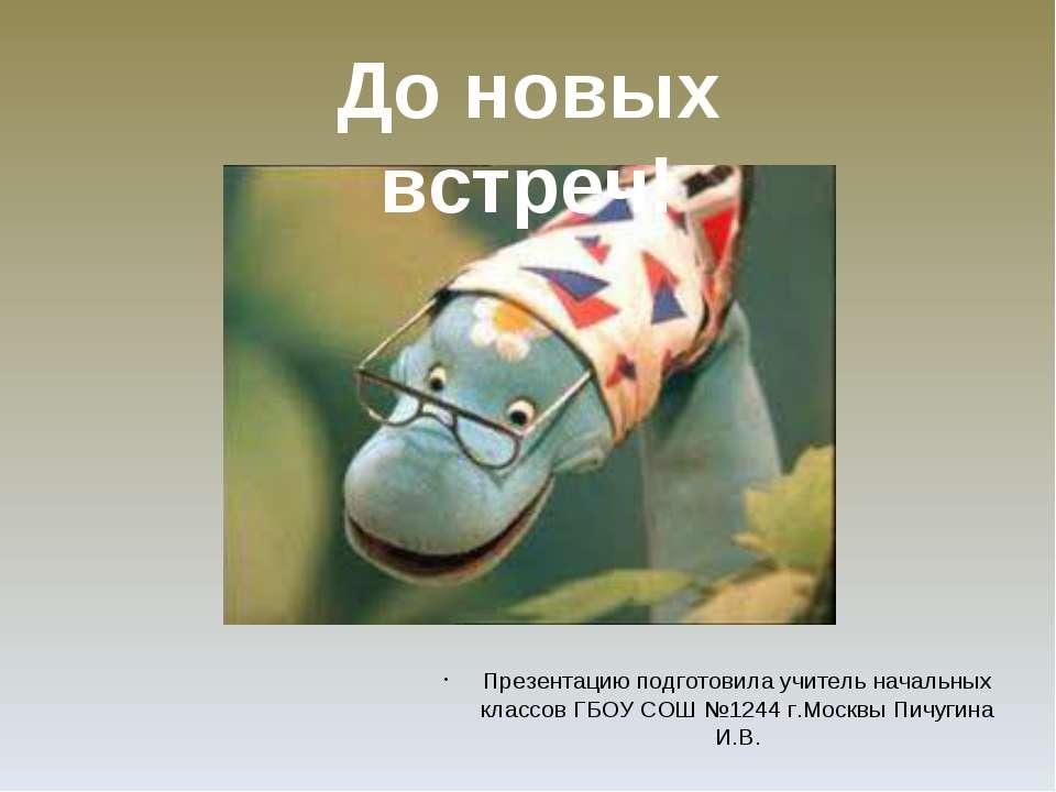 Презентацию подготовила учитель начальных классов ГБОУ СОШ №1244 г.Москвы Пич...