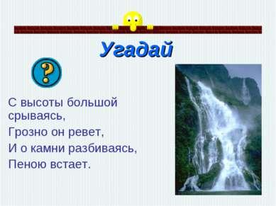 Угадай С высоты большой срываясь, Грозно он ревет, И о камни разбиваясь, Пено...