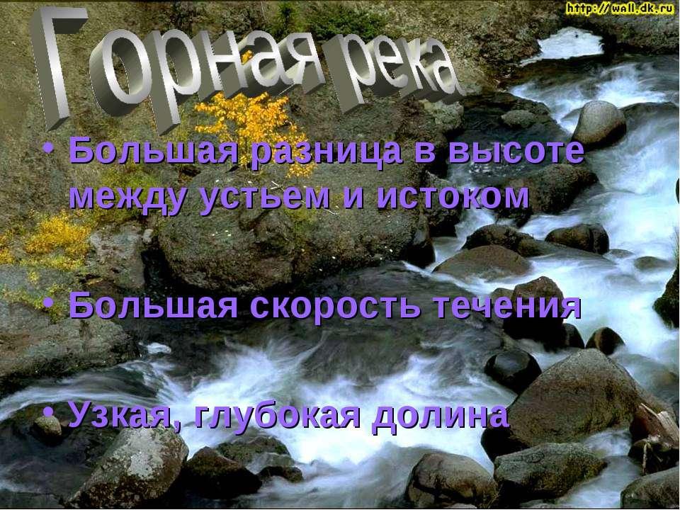 Большая разница в высоте между устьем и истоком Большая скорость течения Узка...