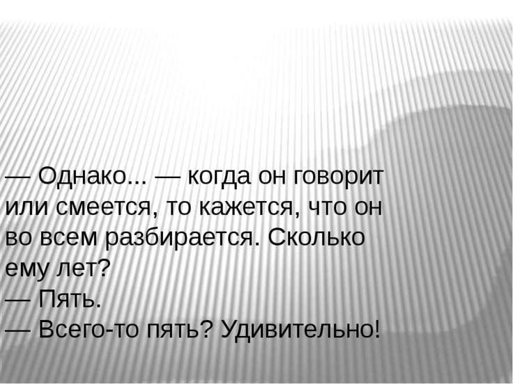 — Однако... — когда он говорит или смеется, то кажется, что он во всем разбир...