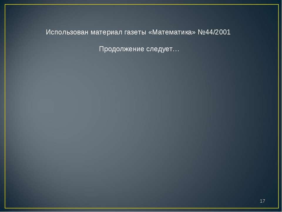 * Использован материал газеты «Математика» №44/2001 Продолжение следует…
