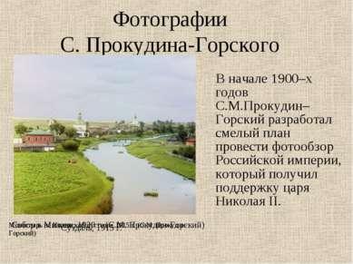 Фотографии С. Прокудина-Горского В начале 1900–х годов С.М.Прокудин–Горский р...