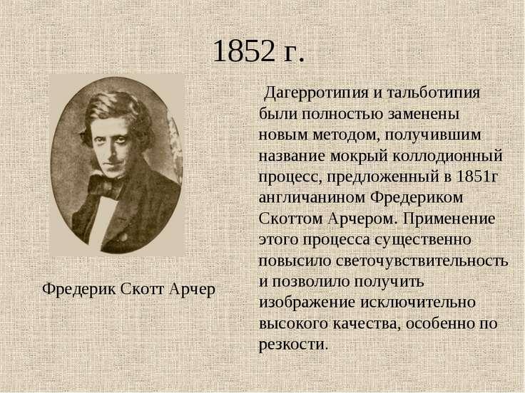 1852 г. Фредерик Скотт Арчер Дагерротипия и тальботипия были полностью замене...