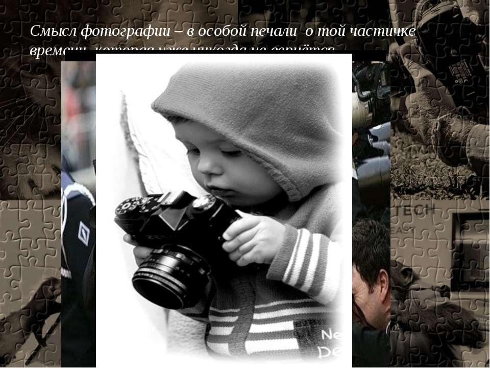Смысл фотографии – в особой печали о той частичке времени, которая уже никогд...