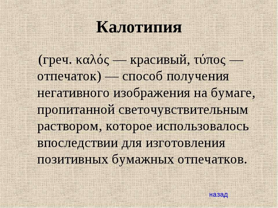 Калотипия (греч. καλός— красивый, τύπος— отпечаток)— способ получения нега...
