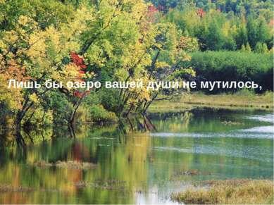 Лишь бы озеро вашей души не мутилось,