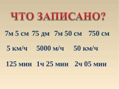 7м 5 см 750 см 75 дм 7м 50 см 5 км/ч 5000 м/ч 50 км/ч 125 мин 1ч 25 мин 2ч 05...